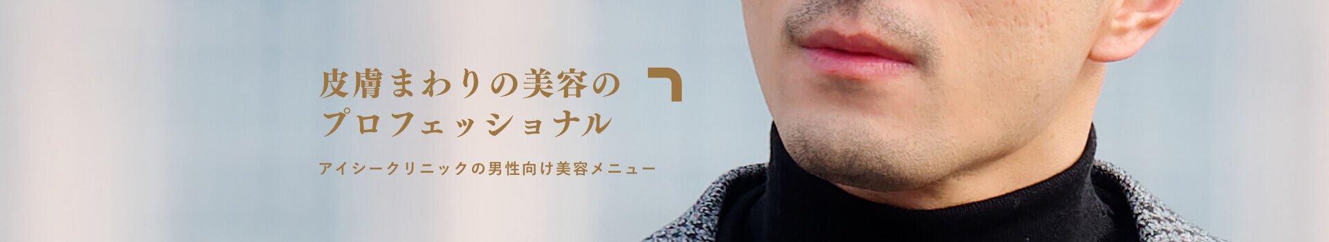 皮膚周りの美容のプロフェッショナル アイシークリニックの男性向け美容メニュー